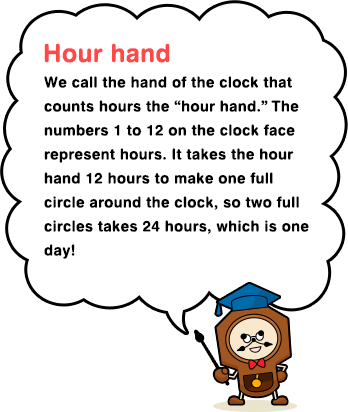 "Hour hand We call the hand of the clock that counts hours the ""hour hand."" The numbers 1 to 12 on the clock face represent hours. It takes the hour hand 12 hours to make one full circle around the clock, so two full circles takes 24 hours, which is one day!"