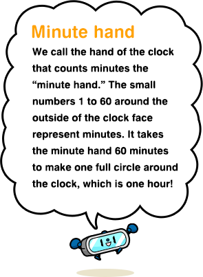 "Minute hand We call the hand of the clock that counts minutes the ""minute hand."" The small numbers 1 to 60 around the outside of the clock face represent minutes. It takes the minute hand 60 minutes to make one full circle around the clock, which is one hour!"
