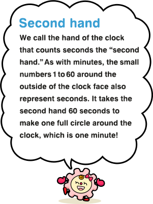 "Second hand We call the hand of the clock that counts seconds the ""second hand."" As with minutes, the small numbers 1 to 60 around the outside of the clock face also represent seconds. It takes the second hand 60 seconds to make one full circle around the clock, which is one minute!"
