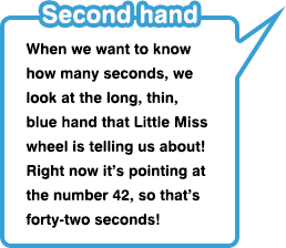 Second hand When we want to know how many seconds, we look at the long, thin, blue hand that Little Miss wheel is telling us about! Right now it's pointing at the number 42, so that's forty-two seconds!