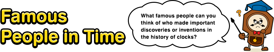 Famous People in Time What famous people can you think of who made important discoveries or inventions in the history of clocks?