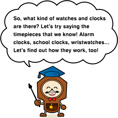 So, what kind of watches and clocks are there? Let's try saying the timepieces that we know! Alarm clocks, school clocks, wristwatches… Let's find out how they work, too!