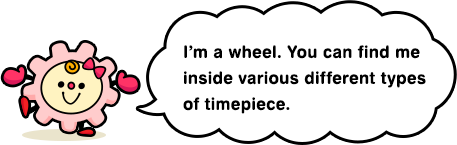 I'm a wheel. You can find me inside various different types of timepiece.